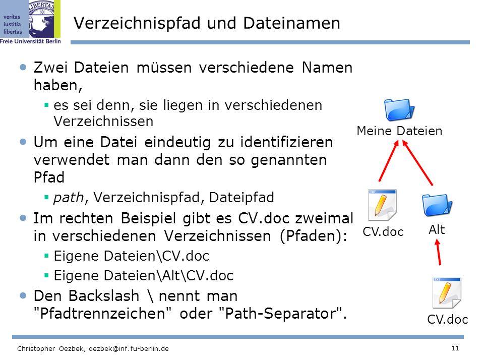 11 Christopher Oezbek, oezbek@inf.fu-berlin.de Verzeichnispfad und Dateinamen Zwei Dateien müssen verschiedene Namen haben, es sei denn, sie liegen in verschiedenen Verzeichnissen Um eine Datei eindeutig zu identifizieren verwendet man dann den so genannten Pfad path, Verzeichnispfad, Dateipfad Im rechten Beispiel gibt es CV.doc zweimal in verschiedenen Verzeichnissen (Pfaden): Eigene Dateien\CV.doc Eigene Dateien\Alt\CV.doc Den Backslash \ nennt man Pfadtrennzeichen oder Path-Separator .
