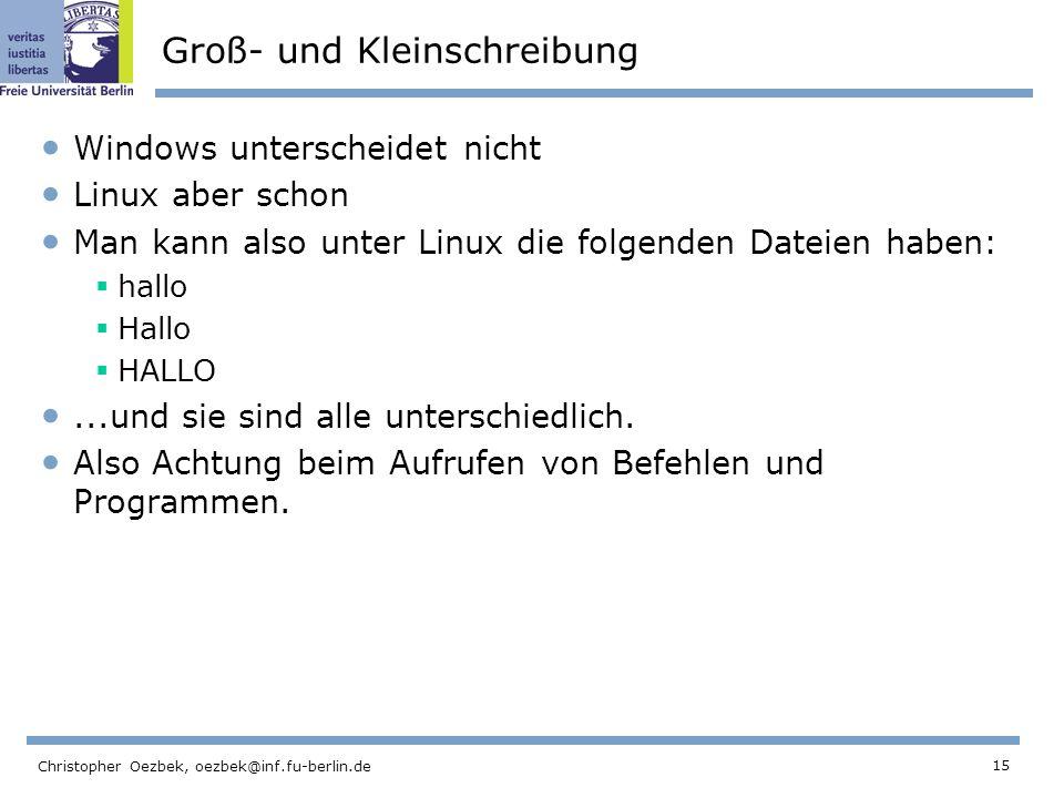 15 Christopher Oezbek, oezbek@inf.fu-berlin.de Groß- und Kleinschreibung Windows unterscheidet nicht Linux aber schon Man kann also unter Linux die folgenden Dateien haben: hallo Hallo HALLO...und sie sind alle unterschiedlich.