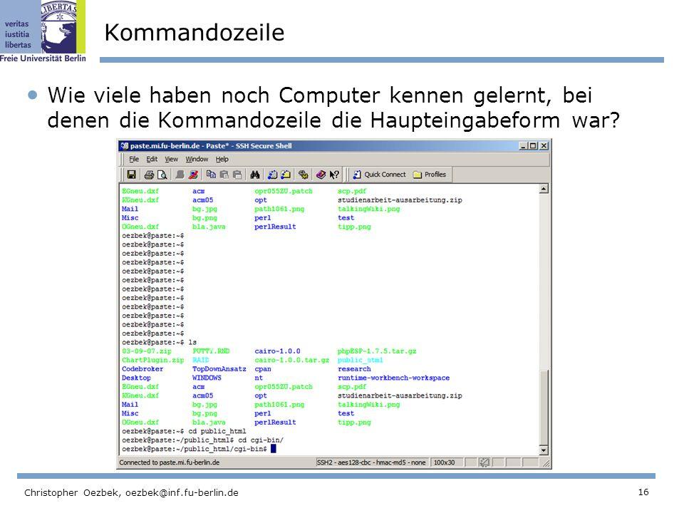16 Christopher Oezbek, oezbek@inf.fu-berlin.de Kommandozeile Wie viele haben noch Computer kennen gelernt, bei denen die Kommandozeile die Haupteingabeform war?