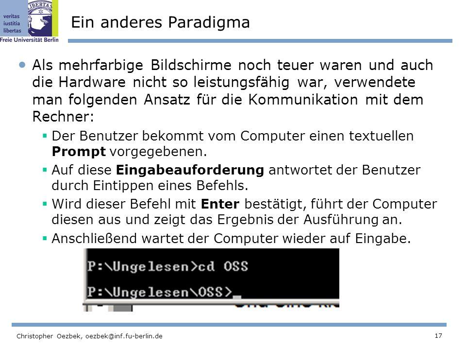17 Christopher Oezbek, oezbek@inf.fu-berlin.de Ein anderes Paradigma Als mehrfarbige Bildschirme noch teuer waren und auch die Hardware nicht so leistungsfähig war, verwendete man folgenden Ansatz für die Kommunikation mit dem Rechner: Der Benutzer bekommt vom Computer einen textuellen Prompt vorgegebenen.
