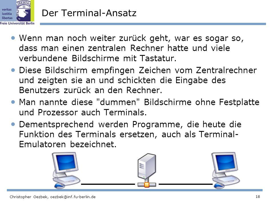 18 Christopher Oezbek, oezbek@inf.fu-berlin.de Der Terminal-Ansatz Wenn man noch weiter zurück geht, war es sogar so, dass man einen zentralen Rechner hatte und viele verbundene Bildschirme mit Tastatur.
