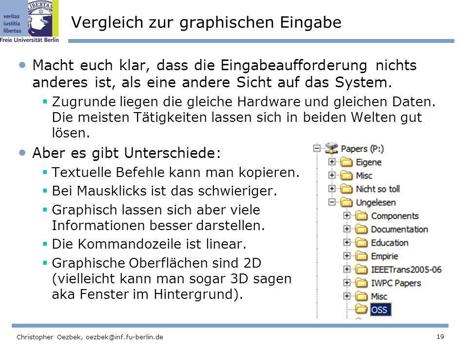 19 Christopher Oezbek, oezbek@inf.fu-berlin.de Vergleich zur graphischen Eingabe Macht euch klar, dass die Eingabeaufforderung nichts anderes ist, als eine andere Sicht auf das System.