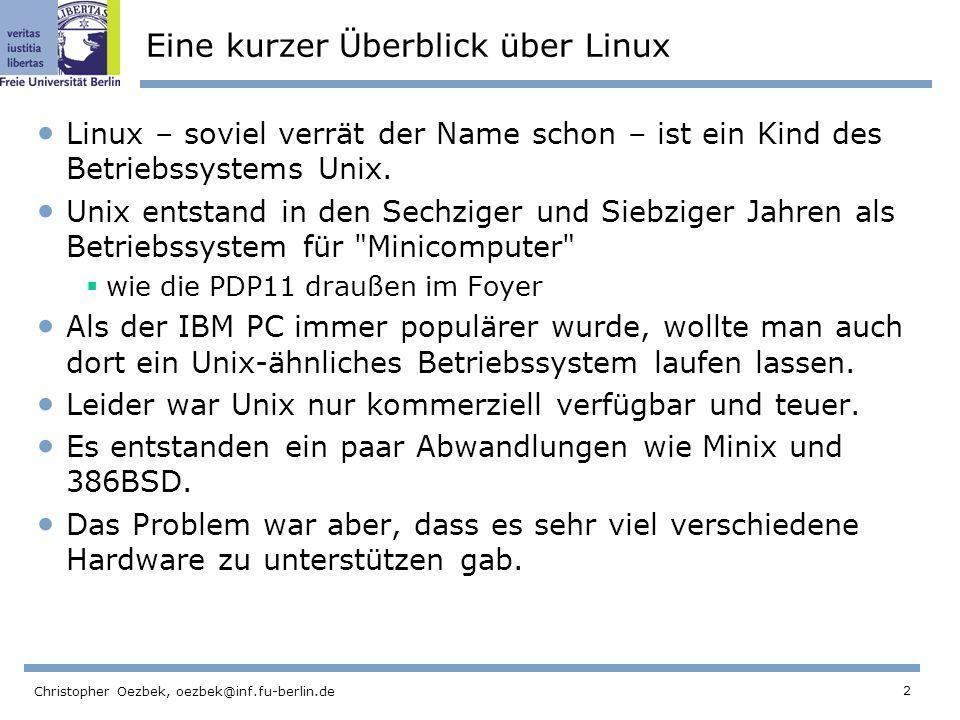 2 Christopher Oezbek, oezbek@inf.fu-berlin.de Eine kurzer Überblick über Linux Linux – soviel verrät der Name schon – ist ein Kind des Betriebssystems Unix.