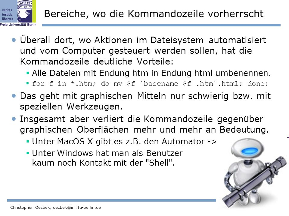 20 Christopher Oezbek, oezbek@inf.fu-berlin.de Bereiche, wo die Kommandozeile vorherrscht Überall dort, wo Aktionen im Dateisystem automatisiert und vom Computer gesteuert werden sollen, hat die Kommandozeile deutliche Vorteile: Alle Dateien mit Endung htm in Endung html umbenennen.