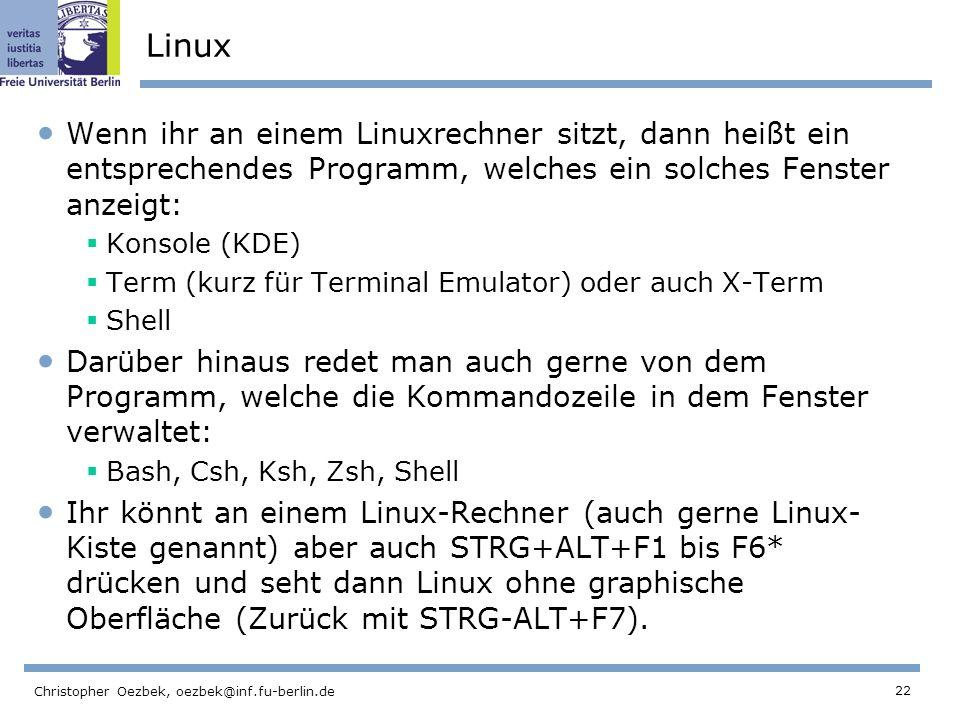 22 Christopher Oezbek, oezbek@inf.fu-berlin.de Linux Wenn ihr an einem Linuxrechner sitzt, dann heißt ein entsprechendes Programm, welches ein solches Fenster anzeigt: Konsole (KDE) Term (kurz für Terminal Emulator) oder auch X-Term Shell Darüber hinaus redet man auch gerne von dem Programm, welche die Kommandozeile in dem Fenster verwaltet: Bash, Csh, Ksh, Zsh, Shell Ihr könnt an einem Linux-Rechner (auch gerne Linux- Kiste genannt) aber auch STRG+ALT+F1 bis F6* drücken und seht dann Linux ohne graphische Oberfläche (Zurück mit STRG-ALT+F7).