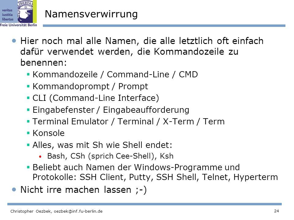 24 Christopher Oezbek, oezbek@inf.fu-berlin.de Namensverwirrung Hier noch mal alle Namen, die alle letztlich oft einfach dafür verwendet werden, die Kommandozeile zu benennen: Kommandozeile / Command-Line / CMD Kommandoprompt / Prompt CLI (Command-Line Interface) Eingabefenster / Eingabeaufforderung Terminal Emulator / Terminal / X-Term / Term Konsole Alles, was mit Sh wie Shell endet: Bash, CSh (sprich Cee-Shell), Ksh Beliebt auch Namen der Windows-Programme und Protokolle: SSH Client, Putty, SSH Shell, Telnet, Hyperterm Nicht irre machen lassen ;-)