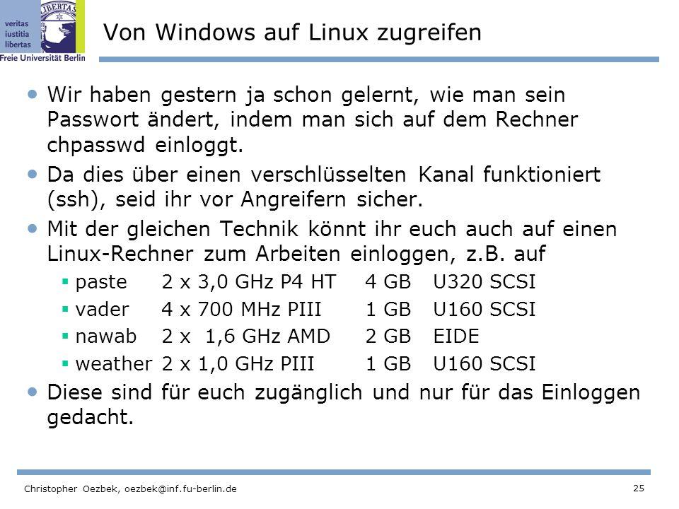 25 Christopher Oezbek, oezbek@inf.fu-berlin.de Von Windows auf Linux zugreifen Wir haben gestern ja schon gelernt, wie man sein Passwort ändert, indem man sich auf dem Rechner chpasswd einloggt.