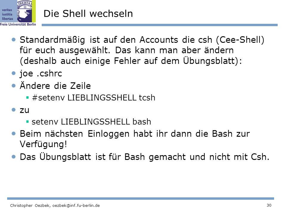 30 Christopher Oezbek, oezbek@inf.fu-berlin.de Die Shell wechseln Standardmäßig ist auf den Accounts die csh (Cee-Shell) für euch ausgewählt.
