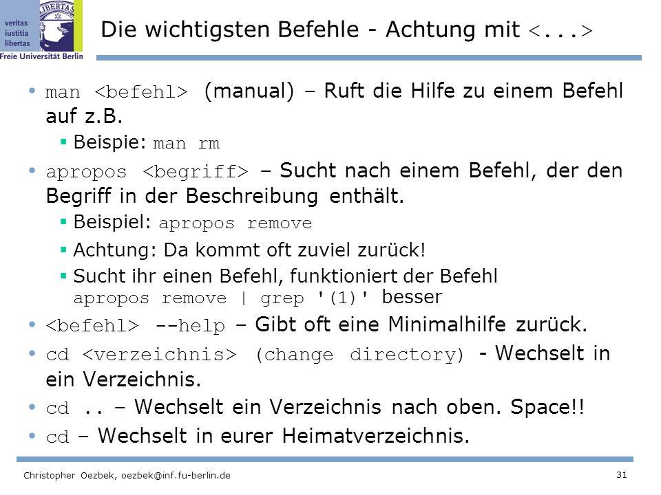 31 Christopher Oezbek, oezbek@inf.fu-berlin.de Die wichtigsten Befehle - Achtung mit man (manual) – Ruft die Hilfe zu einem Befehl auf z.B.