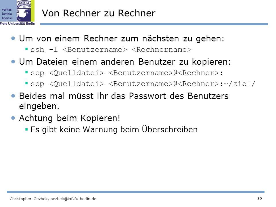 39 Christopher Oezbek, oezbek@inf.fu-berlin.de Von Rechner zu Rechner Um von einem Rechner zum nächsten zu gehen: ssh -l Um Dateien einem anderen Benutzer zu kopieren: scp @ : scp @ :~/ziel/ Beides mal müsst ihr das Passwort des Benutzers eingeben.