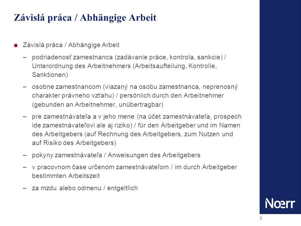 3 Závislá práca / Abhängige Arbeit –podriadenosť zamestnanca (zadávanie práce, kontrola, sankcie) / Unterordnung des Arbeitnehmers (Arbeitsaufteilung, Kontrolle, Sanktionen) –osobne zamestnancom (viazaný na osobu zamestnanca, neprenosný charakter právneho vzťahu) / persönlich durch den Arbeitnehmer (gebunden an Arbeitnehmer, unübertragbar) –pre zamestnávateľa a v jeho mene (na účet zamestnávateľa, prospech ide zamestnávateľovi ale aj riziko) / für den Arbeitgeber und im Namen des Arbeitgebers (auf Rechnung des Arbeitgebers, zum Nutzen und auf Risiko des Arbeitgebers) –pokyny zamestnávateľa / Anweisungen des Arbeitgebers –v pracovnom čase určenom zamestnávateľom / im durch Arbeitgeber bestimmten Arbeitszeit –za mzdu alebo odmenu / entgeltlich
