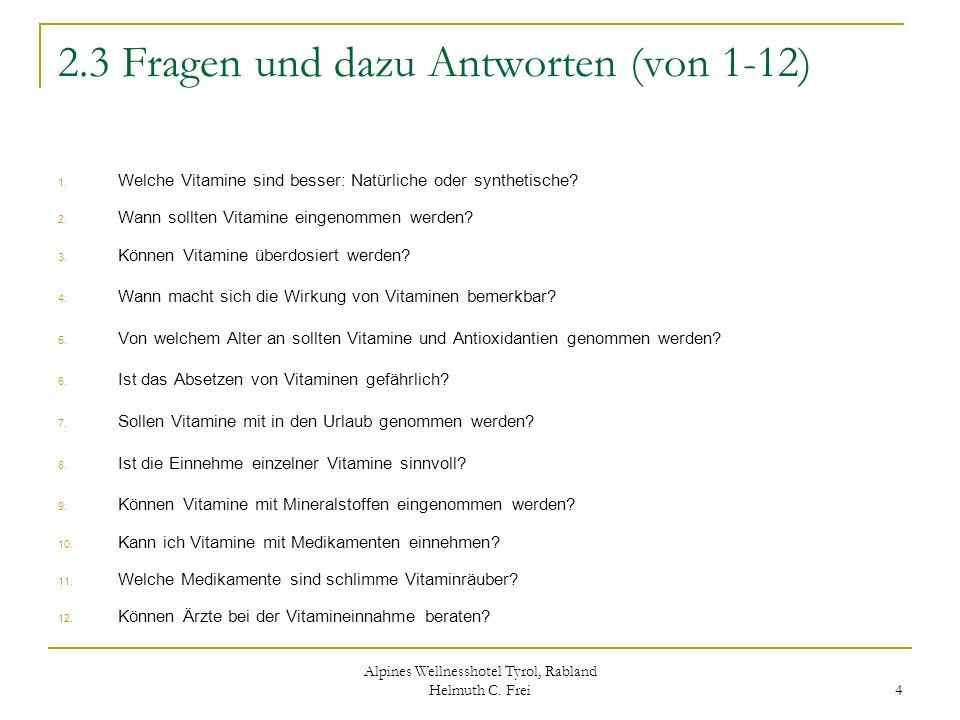 Alpines Wellnesshotel Tyrol, Rabland Helmuth C. Frei 4 2.3 Fragen und dazu Antworten (von 1-12) 1. Welche Vitamine sind besser: Natürliche oder synthe