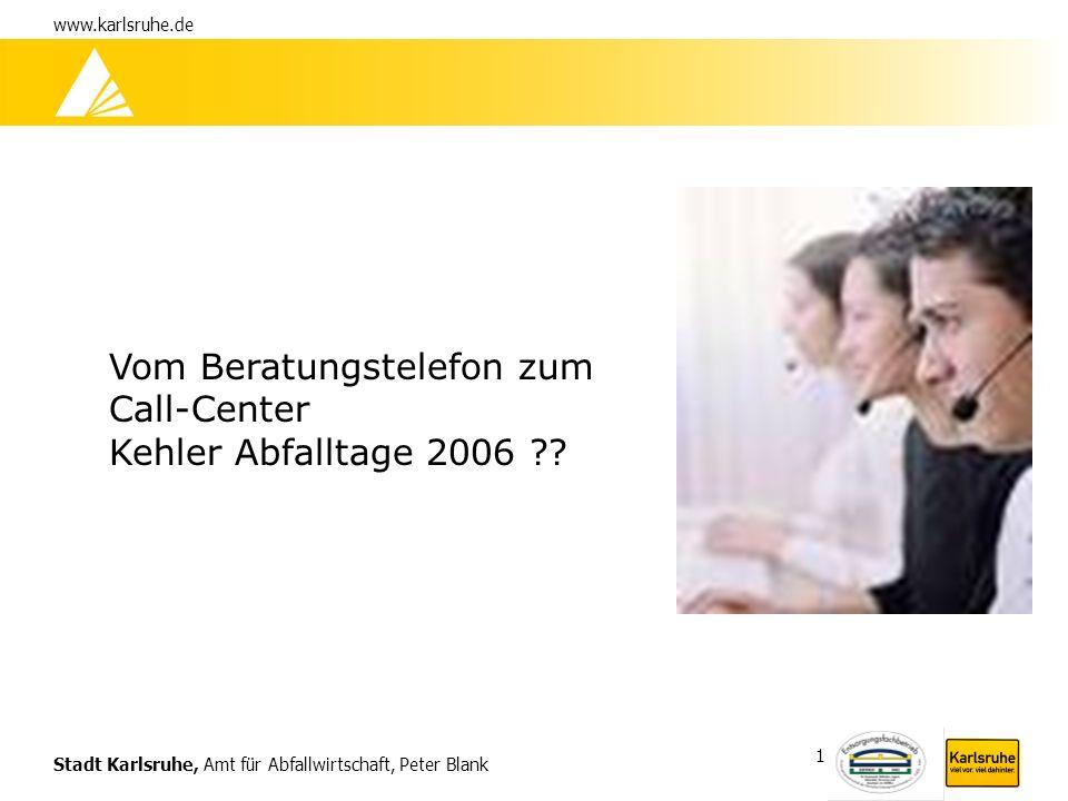 Stadt Karlsruhe, Amt für Abfallwirtschaft, Peter Blank www.karlsruhe.de 1 Vom Beratungstelefon zum Call-Center Kehler Abfalltage 2006 ??