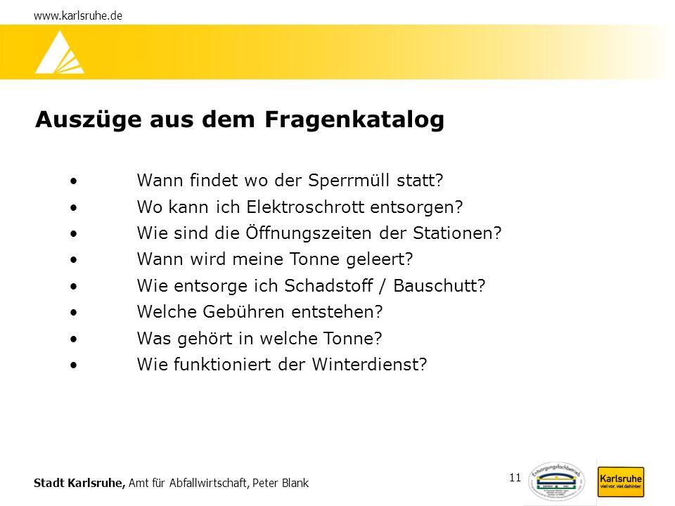 Stadt Karlsruhe, Amt für Abfallwirtschaft, Peter Blank www.karlsruhe.de 11 Auszüge aus dem Fragenkatalog Wann findet wo der Sperrmüll statt? Wo kann i
