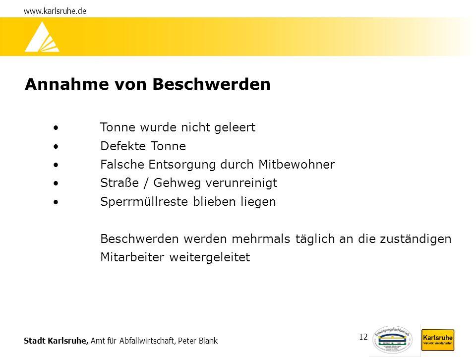 Stadt Karlsruhe, Amt für Abfallwirtschaft, Peter Blank www.karlsruhe.de 12 Annahme von Beschwerden Tonne wurde nicht geleert Defekte Tonne Falsche Ent