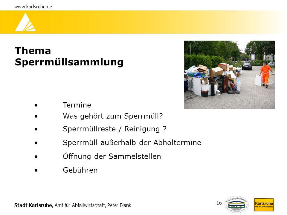 Stadt Karlsruhe, Amt für Abfallwirtschaft, Peter Blank www.karlsruhe.de 16 Thema Sperrmüllsammlung Termine Was gehört zum Sperrmüll? Sperrmüllreste /