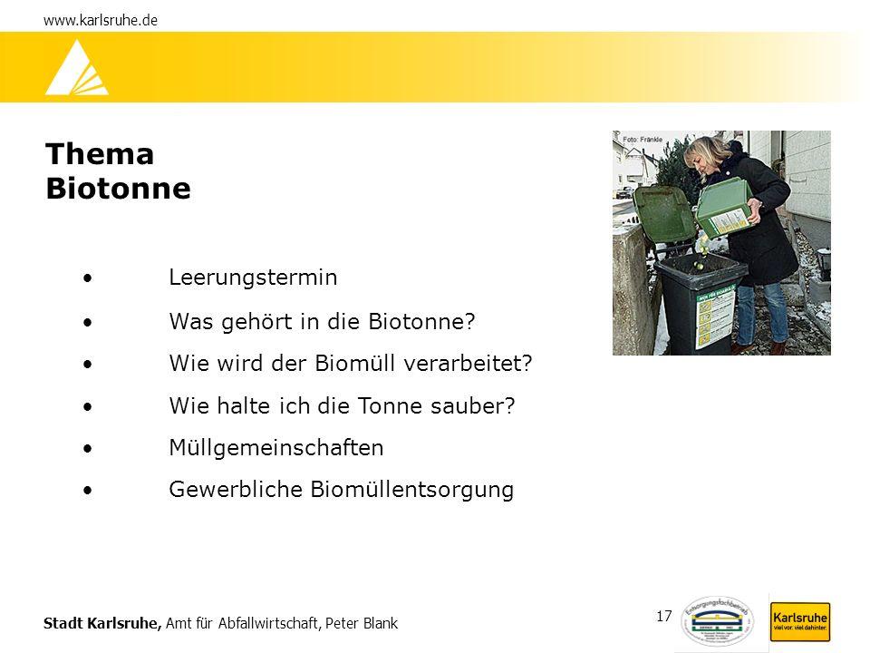 Stadt Karlsruhe, Amt für Abfallwirtschaft, Peter Blank www.karlsruhe.de 17 Thema Biotonne Leerungstermin Was gehört in die Biotonne? Wie wird der Biom