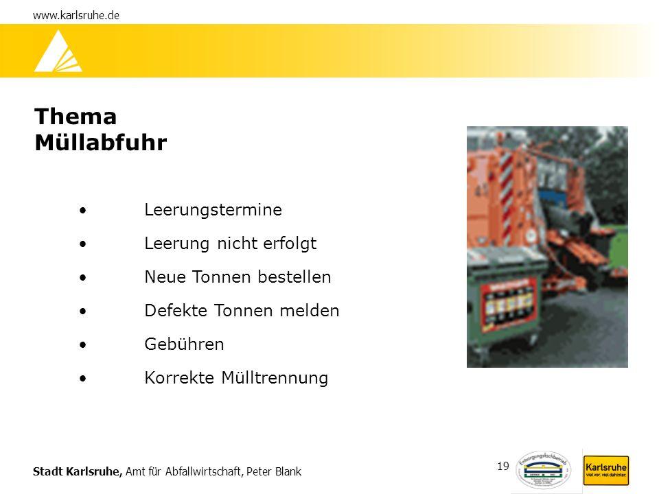 Stadt Karlsruhe, Amt für Abfallwirtschaft, Peter Blank www.karlsruhe.de 19 Thema Müllabfuhr Leerungstermine Leerung nicht erfolgt Neue Tonnen bestelle