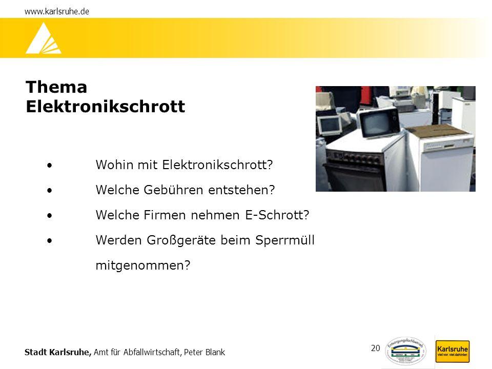 Stadt Karlsruhe, Amt für Abfallwirtschaft, Peter Blank www.karlsruhe.de 20 Thema Elektronikschrott Wohin mit Elektronikschrott? Welche Gebühren entste