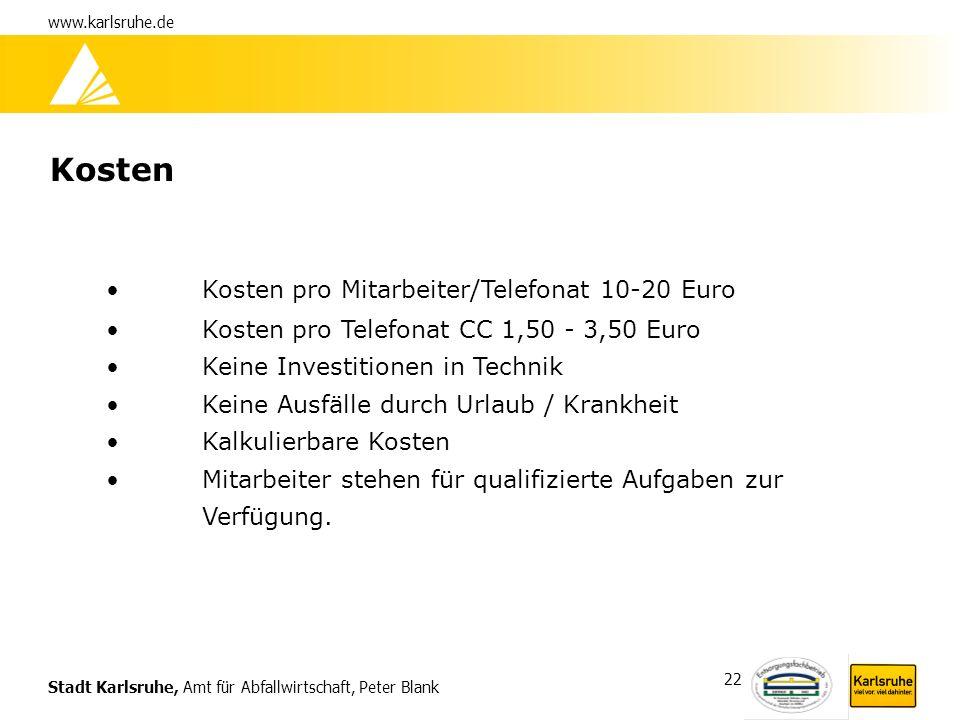 Stadt Karlsruhe, Amt für Abfallwirtschaft, Peter Blank www.karlsruhe.de 22 Kosten Kosten pro Mitarbeiter/Telefonat 10-20 Euro Kosten pro Telefonat CC