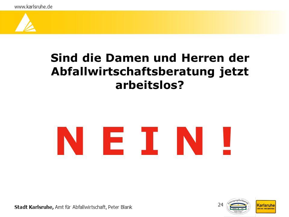Stadt Karlsruhe, Amt für Abfallwirtschaft, Peter Blank www.karlsruhe.de 24 Sind die Damen und Herren der Abfallwirtschaftsberatung jetzt arbeitslos? N
