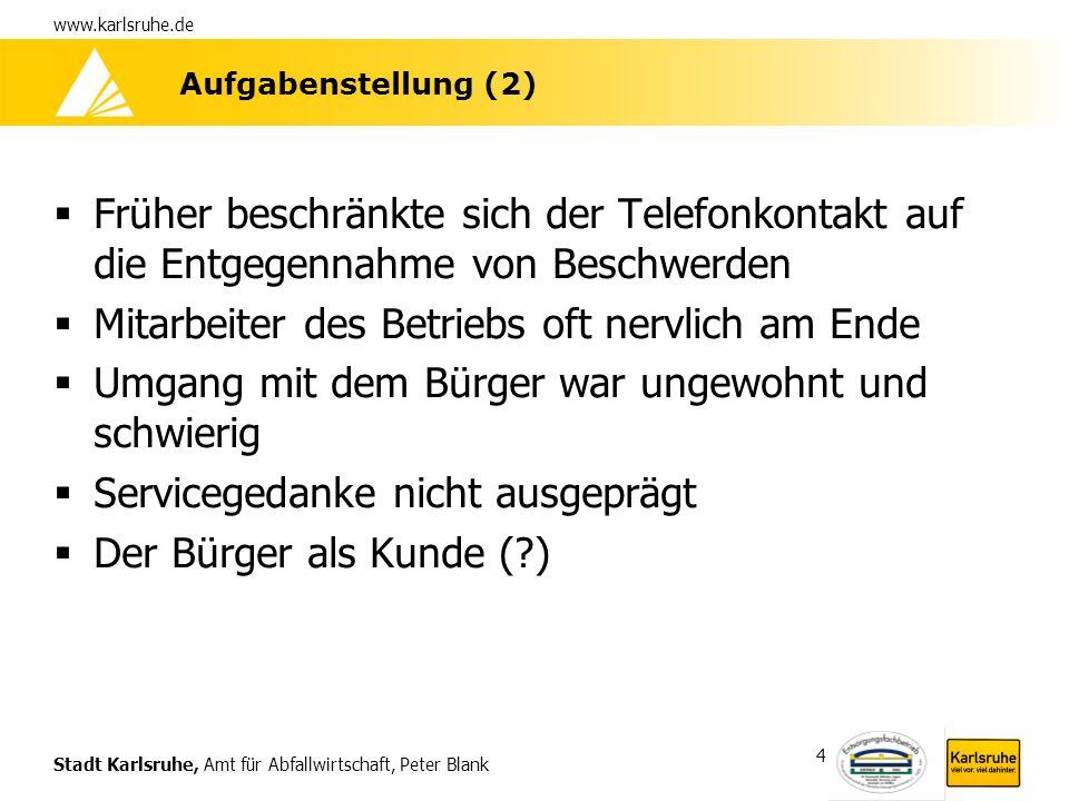 Stadt Karlsruhe, Amt für Abfallwirtschaft, Peter Blank www.karlsruhe.de 4 Aufgabenstellung (2) Früher beschränkte sich der Telefonkontakt auf die Entg