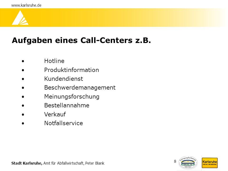 Stadt Karlsruhe, Amt für Abfallwirtschaft, Peter Blank www.karlsruhe.de 8 Aufgaben eines Call-Centers z.B. Hotline Produktinformation Kundendienst Bes
