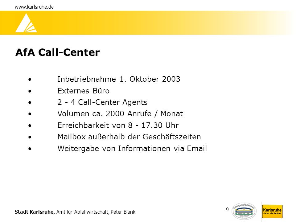 Stadt Karlsruhe, Amt für Abfallwirtschaft, Peter Blank www.karlsruhe.de 9 AfA Call-Center Inbetriebnahme 1. Oktober 2003 Externes Büro 2 - 4 Call-Cent