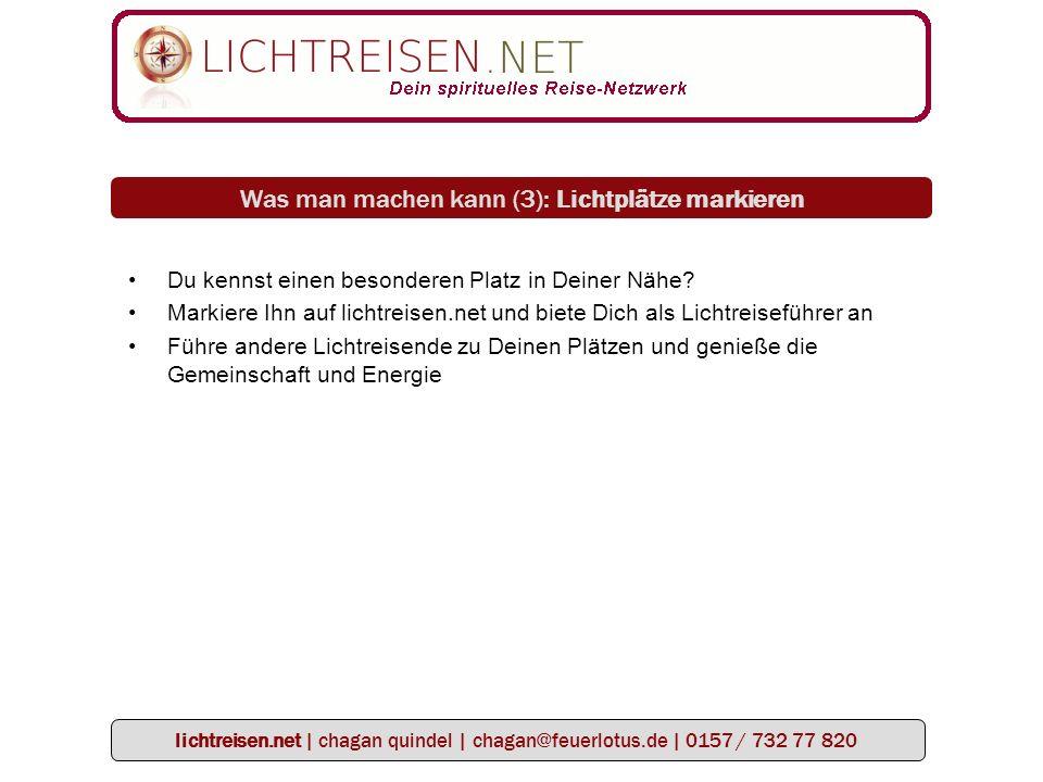 lichtreisen.net | chagan quindel | chagan@feuerlotus.de | 0157 / 732 77 820 Was man machen kann (3): Lichtplätze markieren Du kennst einen besonderen Platz in Deiner Nähe.
