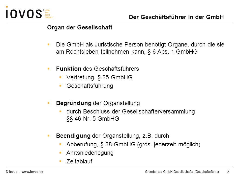 © iovos - www.iovos.deGründer als GmbH-Gesellschafter/Geschäftsführer 6 Der Geschäftsführer in der GmbH Geschäftsführer als Angestellter der Gesellschaft Vertragsinhalt Regelung der gegenseitigen Rechte und Pflichten im Innenverhältnis (z.B.