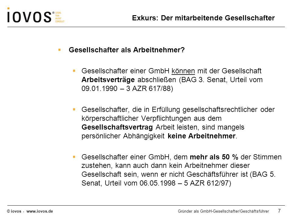 © iovos - www.iovos.deGründer als GmbH-Gesellschafter/Geschäftsführer 8 Gründer als GmbH-Gesellschafter/Geschäftsführer Sozialversicherungsrechtliche Stellung Die 5 Säulen der gesetzlichen Sozialversicherung Rentenversicherung (§§ 1 SGB VI) Krankenversicherung (§§ 5, 6 SGB V) Arbeitslosenversicherung (§§ 24 SGB III) Pflegeversicherung (§§ 20 SGB XI Unfallversicherung (§§ 2 SGB VIII)