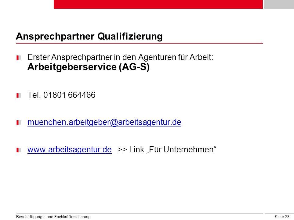 Seite 28 Beschäftigungs- und Fachkräftesicherung Ansprechpartner Qualifizierung Erster Ansprechpartner in den Agenturen für Arbeit: Arbeitgeberservice