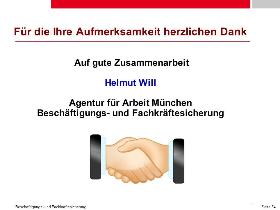 Seite 34 Beschäftigungs- und Fachkräftesicherung Für die Ihre Aufmerksamkeit herzlichen Dank Auf gute Zusammenarbeit Helmut Will Agentur für Arbeit Mü