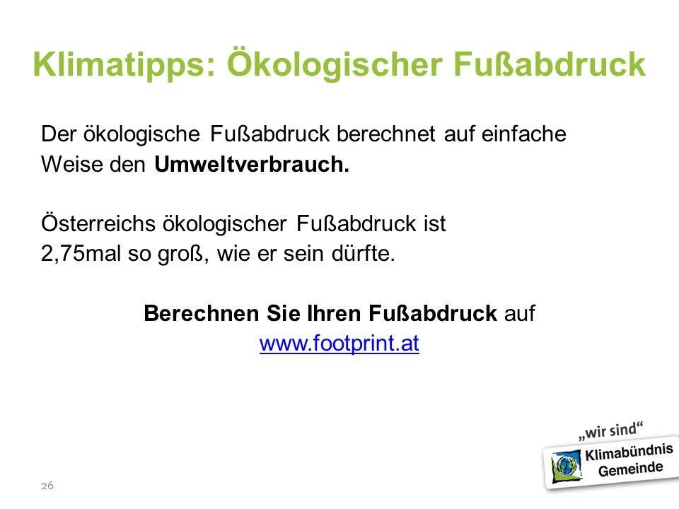 26 Klimatipps: Ökologischer Fußabdruck Der ökologische Fußabdruck berechnet auf einfache Weise den Umweltverbrauch. Österreichs ökologischer Fußabdruc
