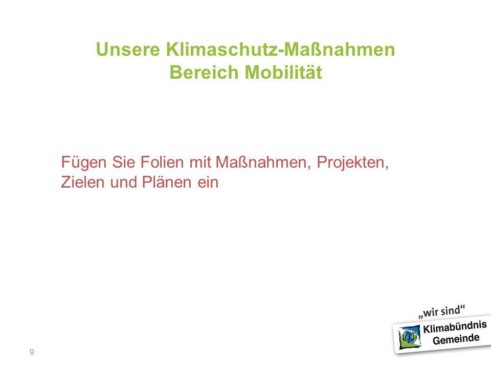 9 Unsere Klimaschutz-Maßnahmen Bereich Mobilität Fügen Sie Folien mit Maßnahmen, Projekten, Zielen und Plänen ein