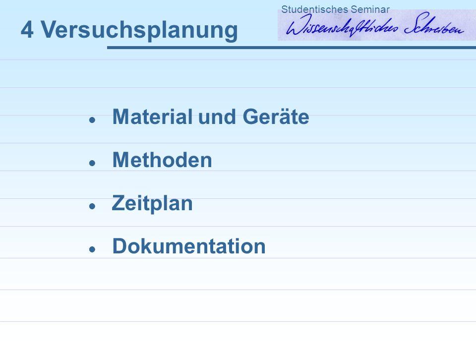 4 Versuchsplanung Material und Geräte Methoden Zeitplan Dokumentation Studentisches Seminar
