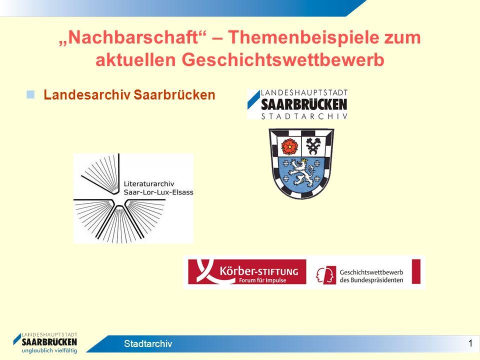 1 Stadtarchiv Nachbarschaft – Themenbeispiele zum aktuellen Geschichtswettbewerb Landesarchiv Saarbrücken