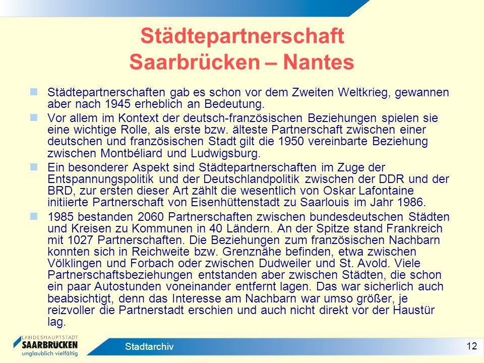 12 Stadtarchiv Städtepartnerschaft Saarbrücken – Nantes Städtepartnerschaften gab es schon vor dem Zweiten Weltkrieg, gewannen aber nach 1945 erheblic