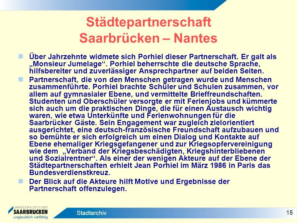 15 Stadtarchiv Städtepartnerschaft Saarbrücken – Nantes Über Jahrzehnte widmete sich Porhiel dieser Partnerschaft. Er galt als Monsieur Jumelage. Porh