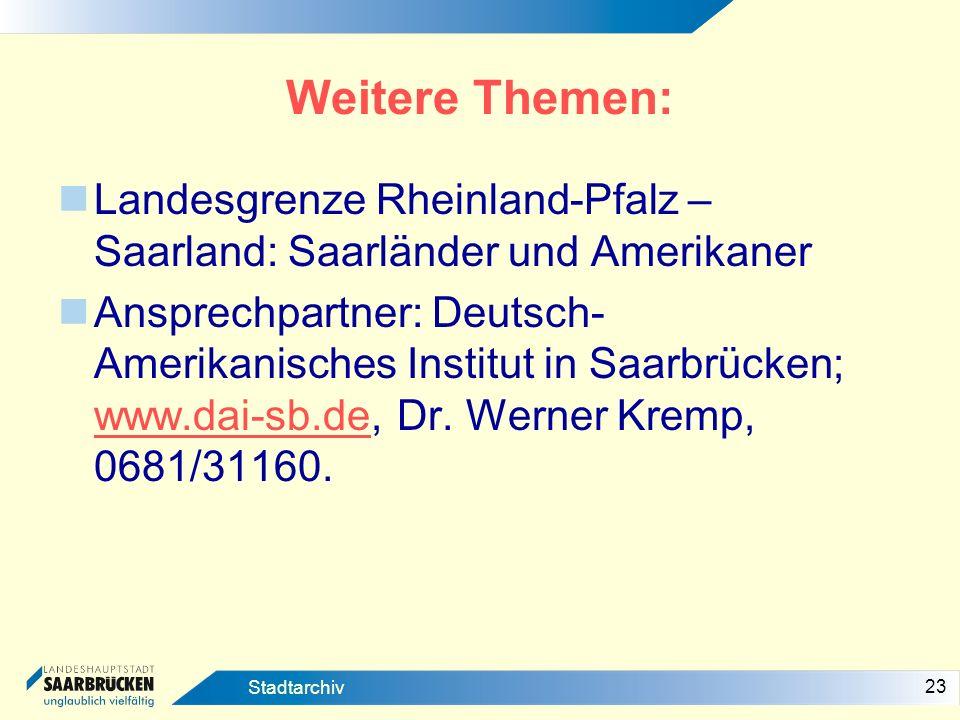 23 Stadtarchiv Weitere Themen: Landesgrenze Rheinland-Pfalz – Saarland: Saarländer und Amerikaner Ansprechpartner: Deutsch- Amerikanisches Institut in