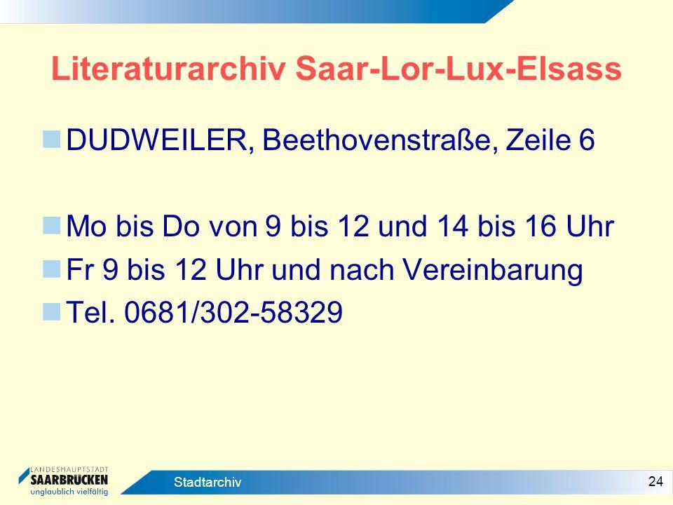 24 Stadtarchiv Literaturarchiv Saar-Lor-Lux-Elsass DUDWEILER, Beethovenstraße, Zeile 6 Mo bis Do von 9 bis 12 und 14 bis 16 Uhr Fr 9 bis 12 Uhr und na
