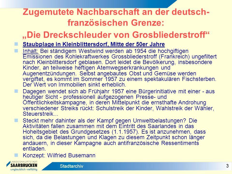 4 Stadtarchiv Zugemutete Nachbarschaft an der deutsch- französischen Grenze: Die Dreckschleuder von Grosbliederstroff Quellen: In den Ausgaben der Saarbrücker Allgemeinen Zeitung (Stadtarchiv Saatbrücken) finden sich 1957 etwa 15 teilweise sehr lange Artikel, einige mit bemerkenswerten Fotos.