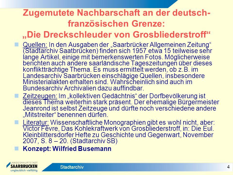 4 Stadtarchiv Zugemutete Nachbarschaft an der deutsch- französischen Grenze: Die Dreckschleuder von Grosbliederstroff Quellen: In den Ausgaben der Saa