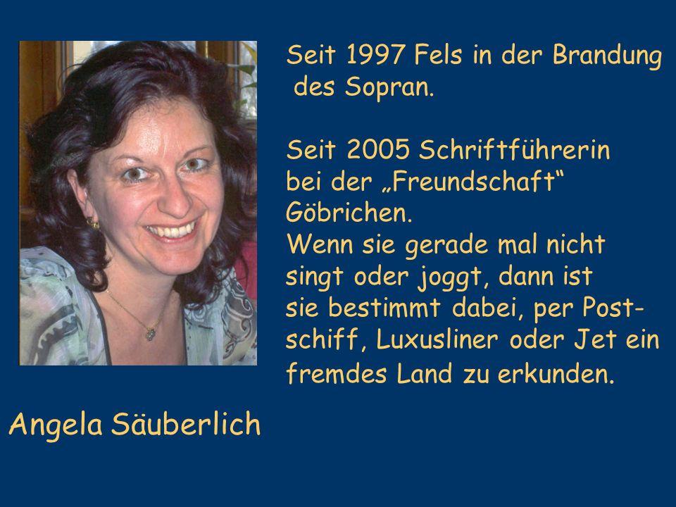 Angela Säuberlich Seit 1997 Fels in der Brandung des Sopran. Seit 2005 Schriftführerin bei der Freundschaft Göbrichen. Wenn sie gerade mal nicht singt
