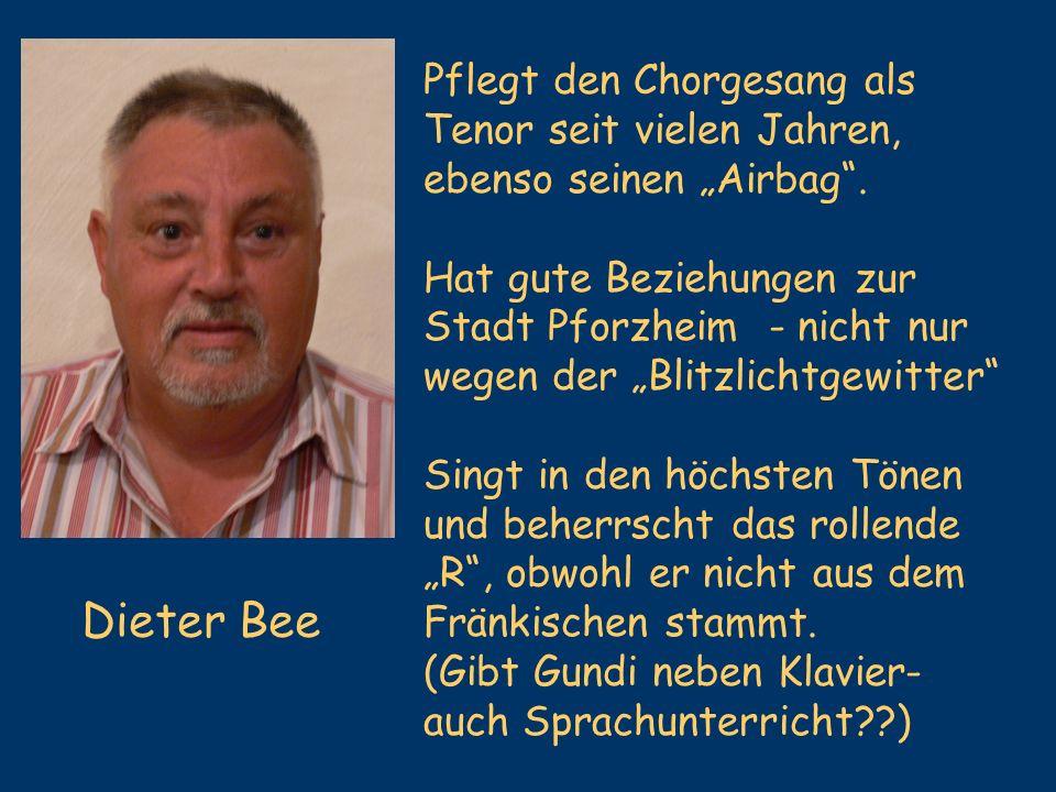 Dieter Bee Pflegt den Chorgesang als Tenor seit vielen Jahren, ebenso seinen Airbag. Hat gute Beziehungen zur Stadt Pforzheim - nicht nur wegen der Bl