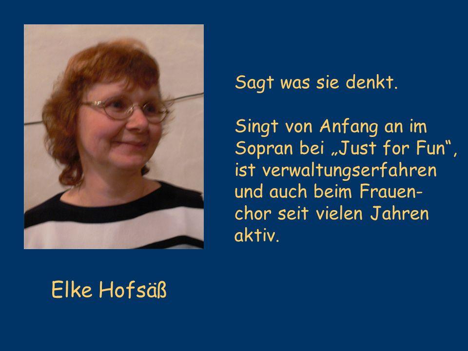 Elke Hofsäß Sagt was sie denkt. Singt von Anfang an im Sopran bei Just for Fun, ist verwaltungserfahren und auch beim Frauen- chor seit vielen Jahren