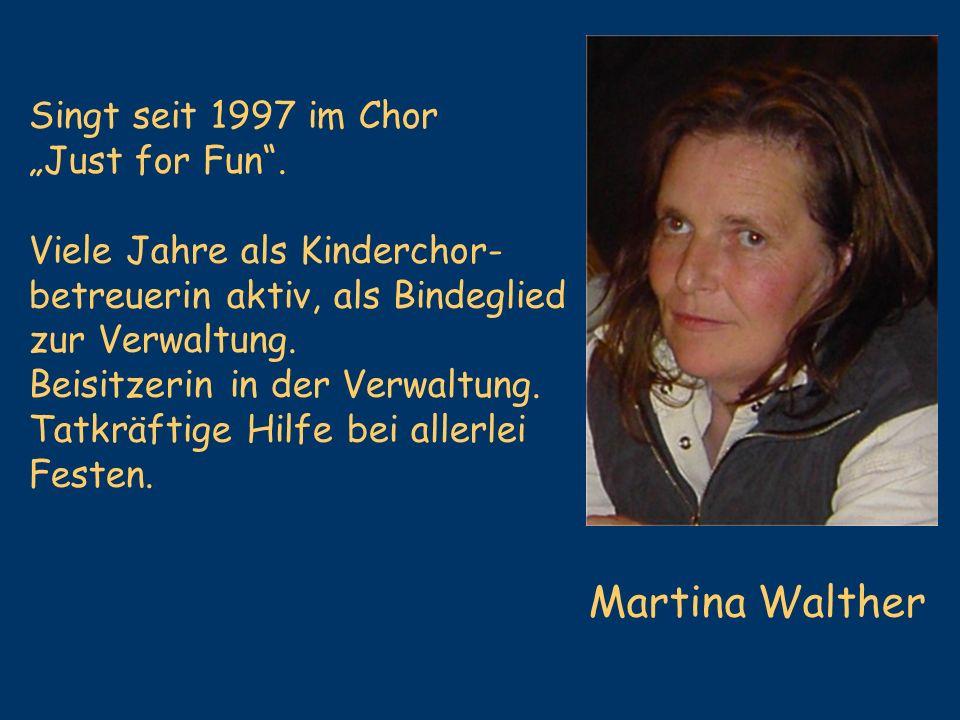 Martina Walther Singt seit 1997 im Chor Just for Fun. Viele Jahre als Kinderchor- betreuerin aktiv, als Bindeglied zur Verwaltung. Beisitzerin in der