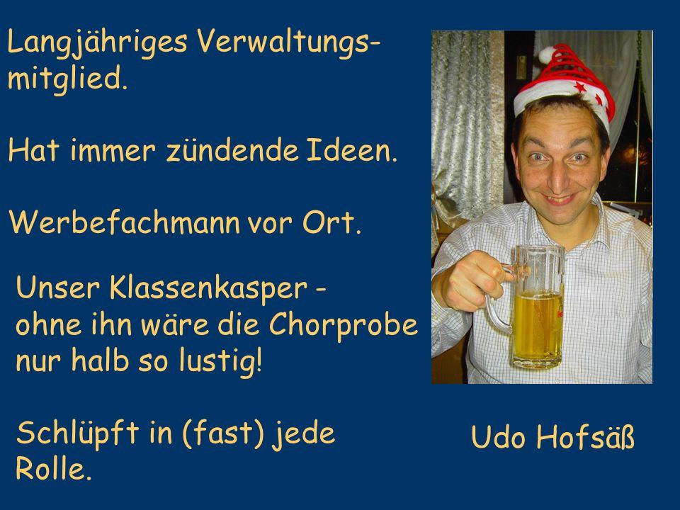 Udo Hofsäß Langjähriges Verwaltungs- mitglied. Hat immer zündende Ideen. Werbefachmann vor Ort. Unser Klassenkasper - ohne ihn wäre die Chorprobe nur