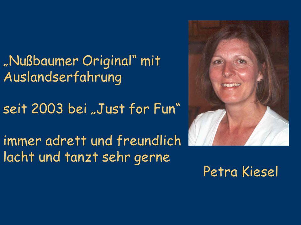 Nußbaumer Original mit Auslandserfahrung seit 2003 bei Just for Fun immer adrett und freundlich lacht und tanzt sehr gerne Petra Kiesel