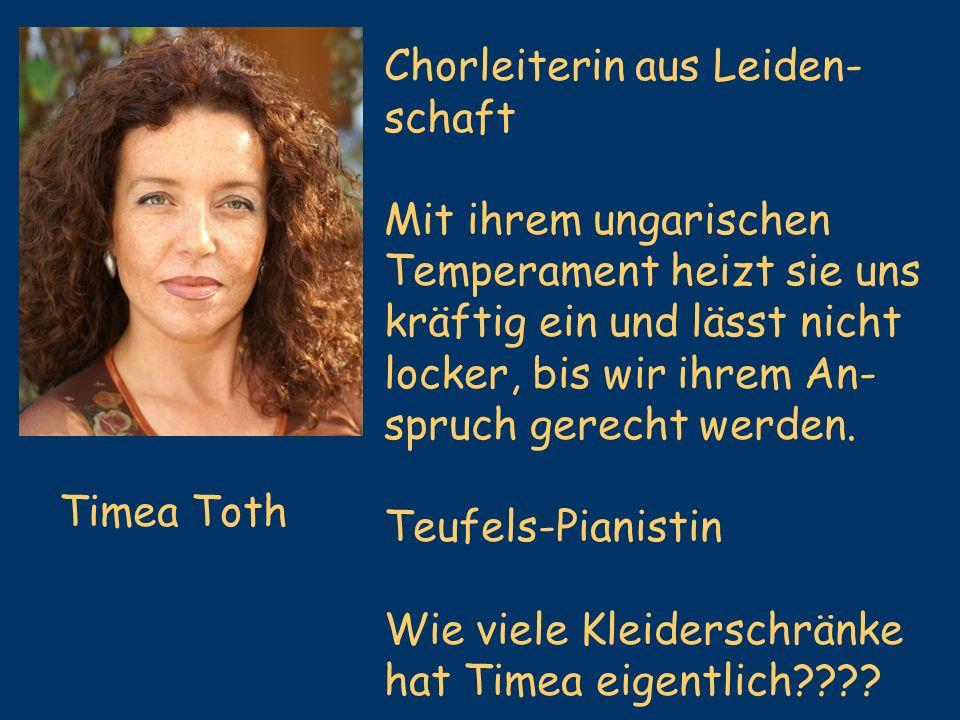 Timea Toth Chorleiterin aus Leiden- schaft Mit ihrem ungarischen Temperament heizt sie uns kräftig ein und lässt nicht locker, bis wir ihrem An- spruc